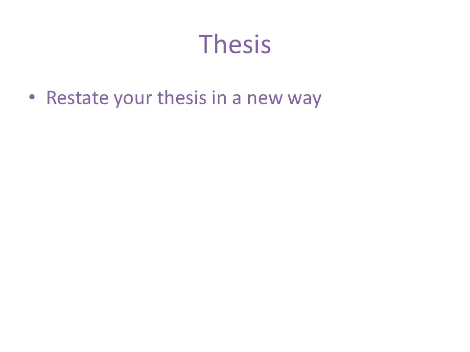 Thesis Restate your thesis in a new way