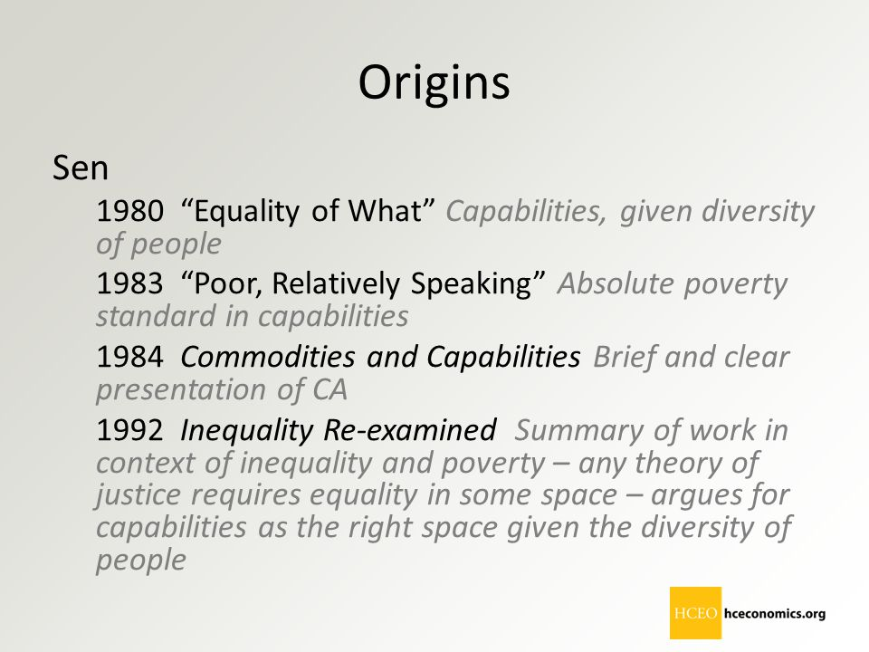 "Origins Sen 1980 ""Equality of What"" Capabilities, given diversity of people 1983 ""Poor, Relatively Speaking"" Absolute poverty standard in capabilities"