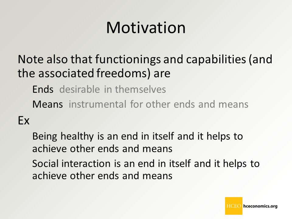 Motivation Note also that functionings and capabilities (and the associated freedoms) are Ends desirable in themselves Means instrumental for other en