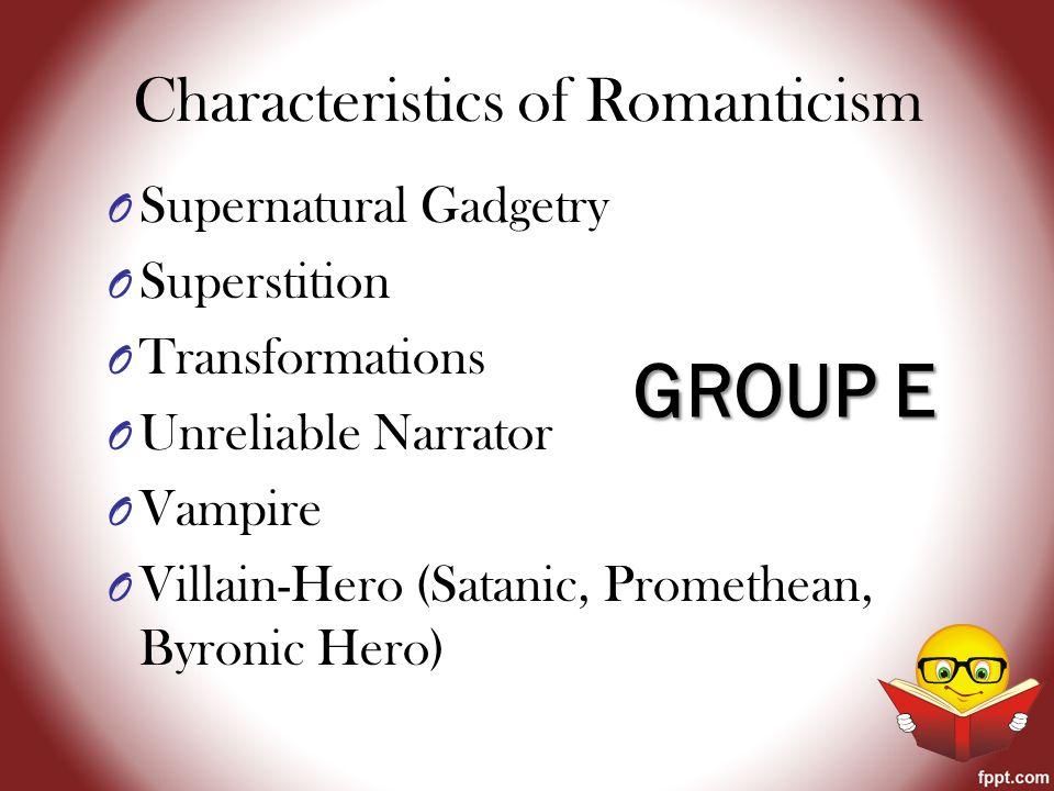 Characteristics of Romanticism O Supernatural Gadgetry O Superstition O Transformations O Unreliable Narrator O Vampire O Villain-Hero (Satanic, Promethean, Byronic Hero) GROUP E