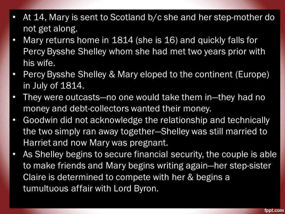 Claire gets pregnant with Lord Byron, who runs back to his wife and refuses to acknowledge the child Mary convinces Shelley to claim the child has his own and makes a deal with the Devil, aka Lord Byron Lord Byron does not have to acknowledge the child but he must provide financial support and support Shelley as a writer The two men become close intimate friends and Mary begins writing on her own Returns to England in the summer of 1816 and then tragedy strikes the Goodwin family– Fanny commits suicide in October and then Shelley's wife commits suicide in December Mary and Shelley finally marry in late December of 1816 The Shelley family moves to Italy where Shelley becomes the famous poet we know him to be.