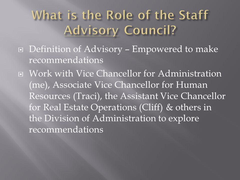  Definition of Advisory – Empowered to make recommendations  Work with Vice Chancellor for Administration (me), Associate Vice Chancellor for Human Resources (Traci), the Assistant Vice Chancellor for Real Estate Operations (Cliff) & others in the Division of Administration to explore recommendations