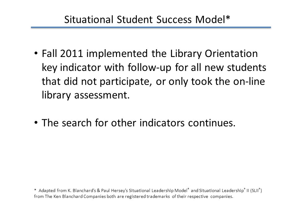 Situational Student Success Model* Fall 2011 implemented the Library Orientation key indicator with follow-up for all new students that did not participate, or only took the on-line library assessment.