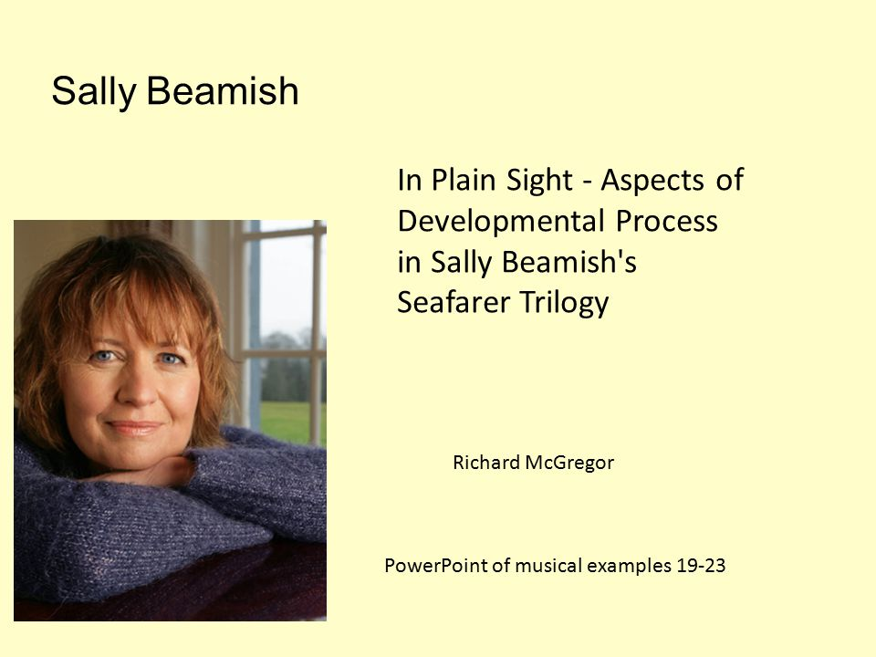 Sally Beamish In Plain Sight - Aspects of Developmental Process in Sally Beamish s Seafarer Trilogy Richard McGregor PowerPoint of musical examples 19-23