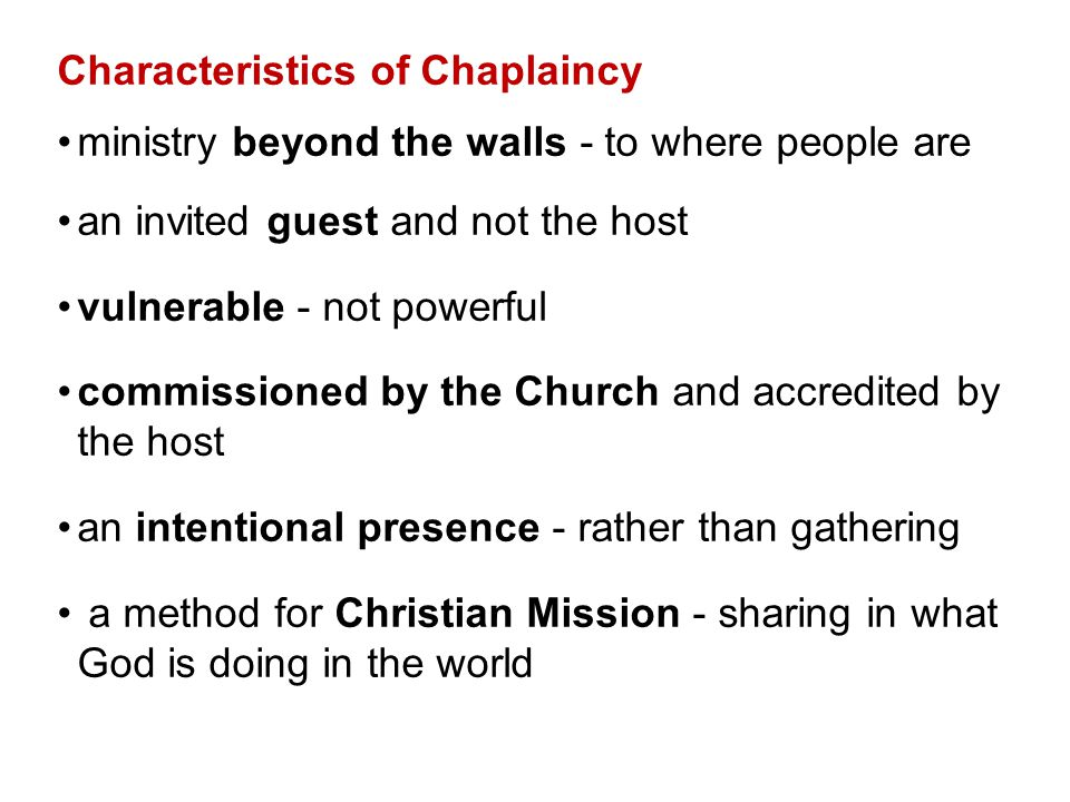 Characteristics of Chaplaincy ministry beyond the walls - to where people are an invited guest and not the host vulnerable - not powerful commissioned by the Church and accredited by the host an intentional presence - rather than gathering a method for Christian Mission - sharing in what God is doing in the world