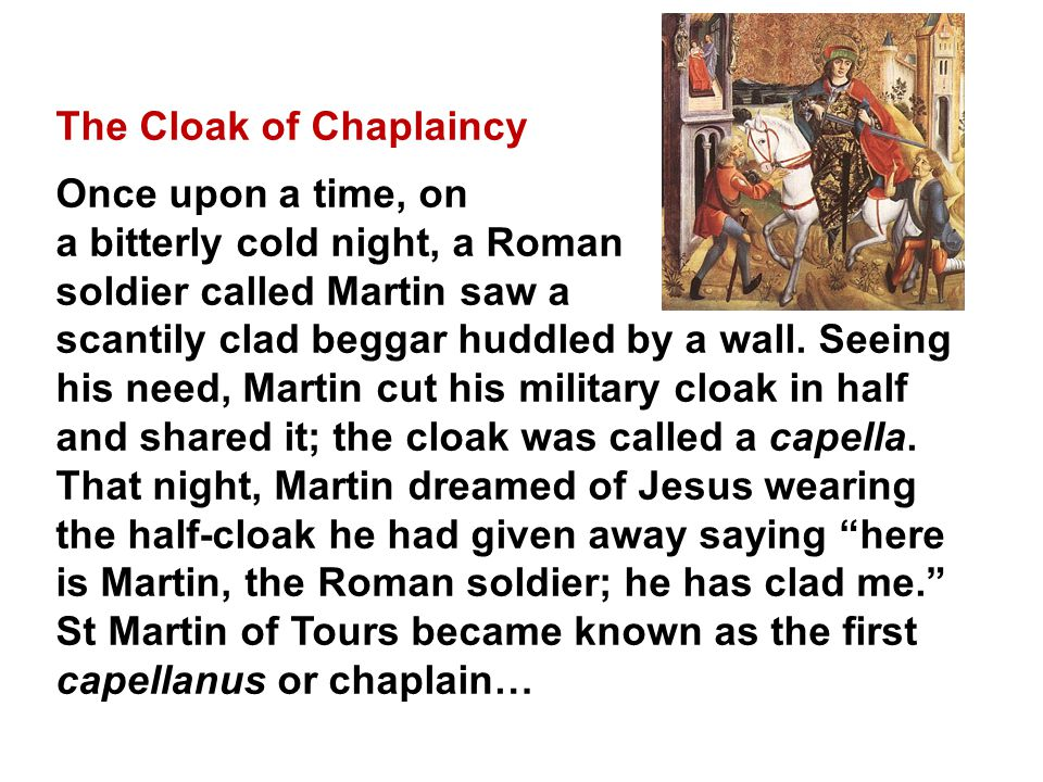 The Cloak of Chaplaincy Once upon a time, on a bitterly cold night, a Roman soldier called Martin saw a scantily clad beggar huddled by a wall.