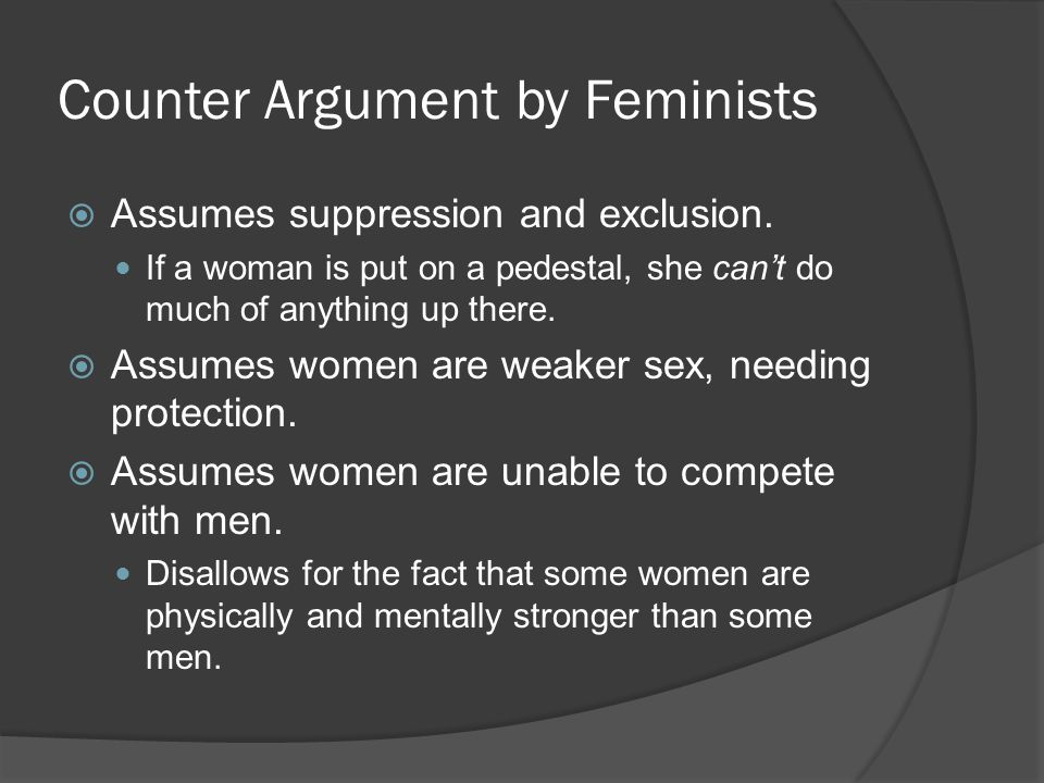 Counter Argument by Feminists  Assumes suppression and exclusion. If a woman is put on a pedestal, she can't do much of anything up there.  Assumes
