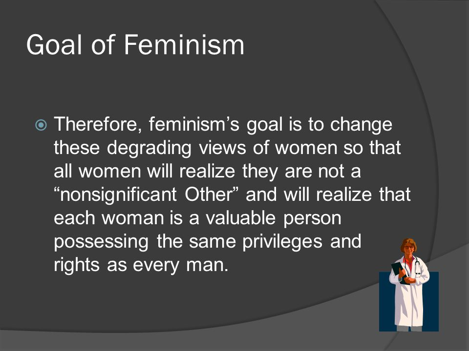 """Goal of Feminism  Therefore, feminism's goal is to change these degrading views of women so that all women will realize they are not a """"nonsignifican"""