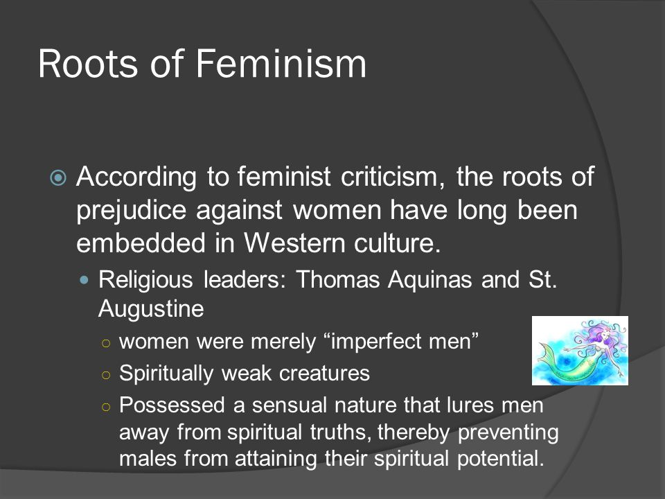 Roots of Feminism  According to feminist criticism, the roots of prejudice against women have long been embedded in Western culture. Religious leader