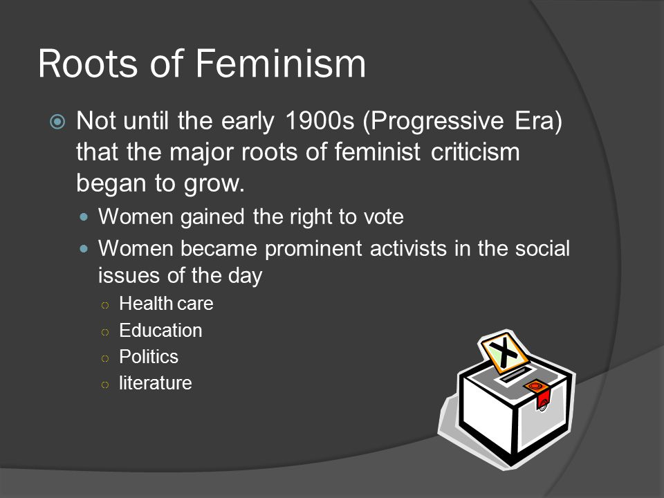 Roots of Feminism  Not until the early 1900s (Progressive Era) that the major roots of feminist criticism began to grow. Women gained the right to vo