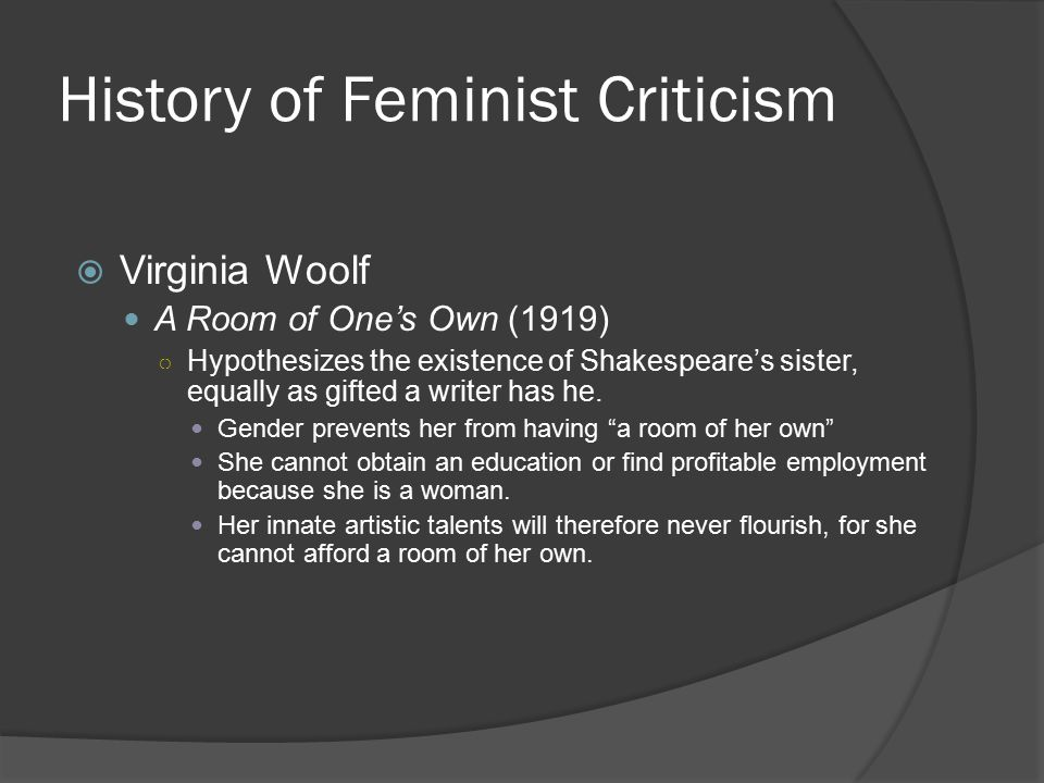 History of Feminist Criticism  Virginia Woolf A Room of One's Own (1919) ○ Hypothesizes the existence of Shakespeare's sister, equally as gifted a wr