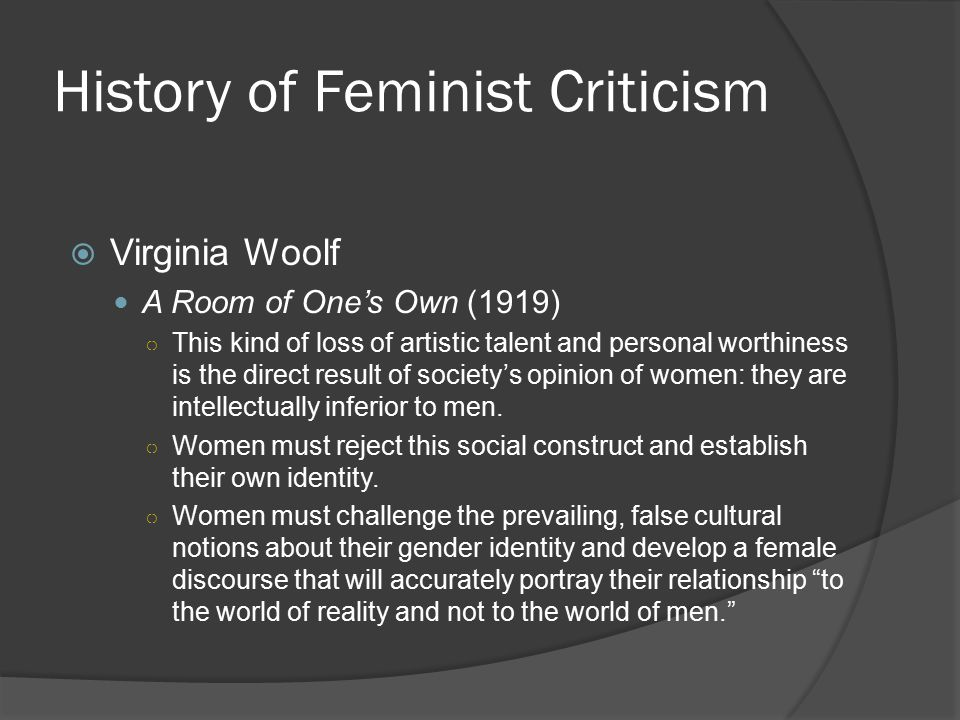 History of Feminist Criticism  Virginia Woolf A Room of One's Own (1919) ○ This kind of loss of artistic talent and personal worthiness is the direct