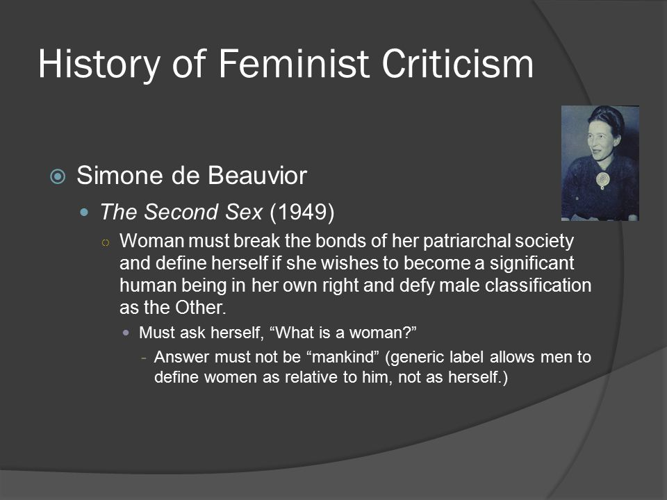 History of Feminist Criticism  Simone de Beauvior The Second Sex (1949) ○ Woman must break the bonds of her patriarchal society and define herself if