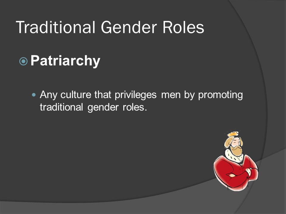 Traditional Gender Roles  Patriarchy Any culture that privileges men by promoting traditional gender roles.