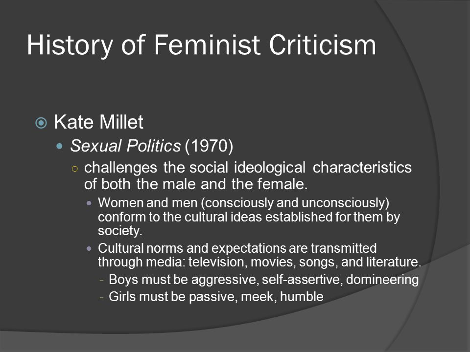 History of Feminist Criticism  Kate Millet Sexual Politics (1970) ○ challenges the social ideological characteristics of both the male and the female
