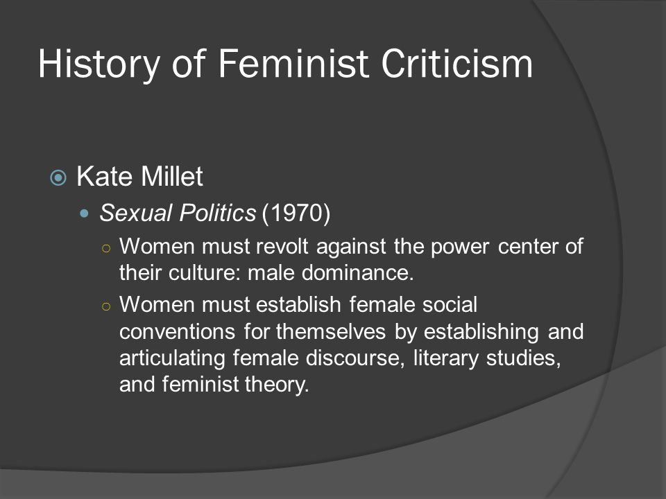 History of Feminist Criticism  Kate Millet Sexual Politics (1970) ○ Women must revolt against the power center of their culture: male dominance. ○ Wo