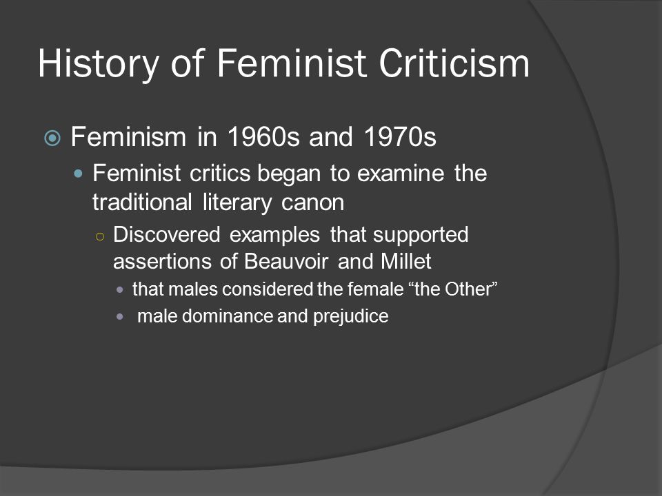 History of Feminist Criticism  Feminism in 1960s and 1970s Feminist critics began to examine the traditional literary canon ○ Discovered examples tha