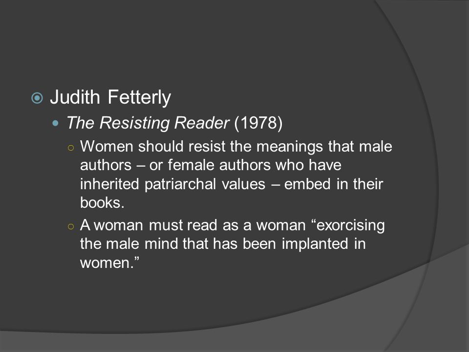  Judith Fetterly The Resisting Reader (1978) ○ Women should resist the meanings that male authors – or female authors who have inherited patriarchal