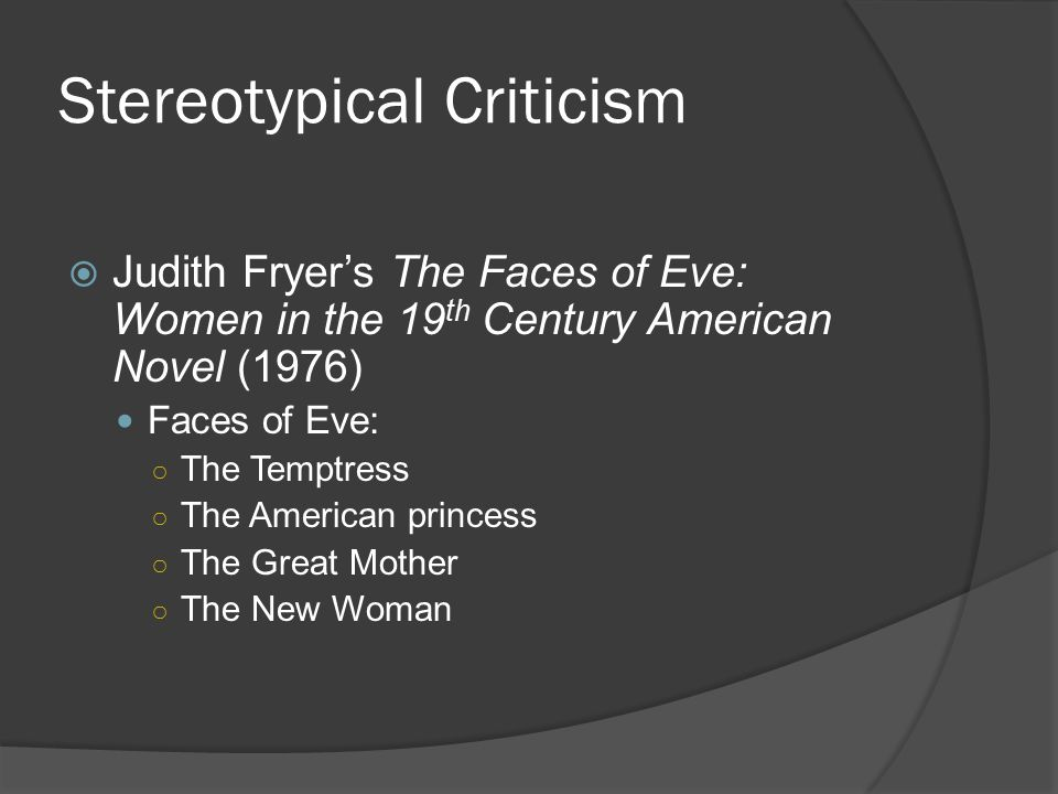 Stereotypical Criticism  Judith Fryer's The Faces of Eve: Women in the 19 th Century American Novel (1976) Faces of Eve: ○ The Temptress ○ The Americ