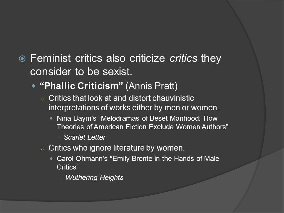 " Feminist critics also criticize critics they consider to be sexist. ""Phallic Criticism"" (Annis Pratt) ○ Critics that look at and distort chauvinisti"