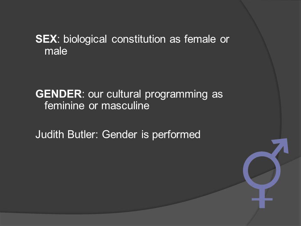 SEX: biological constitution as female or male GENDER: our cultural programming as feminine or masculine Judith Butler: Gender is performed