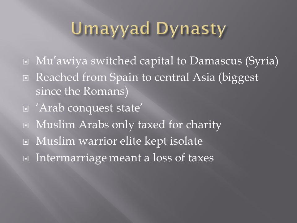  Mu'awiya switched capital to Damascus (Syria)  Reached from Spain to central Asia (biggest since the Romans)  'Arab conquest state'  Muslim Arabs only taxed for charity  Muslim warrior elite kept isolate  Intermarriage meant a loss of taxes