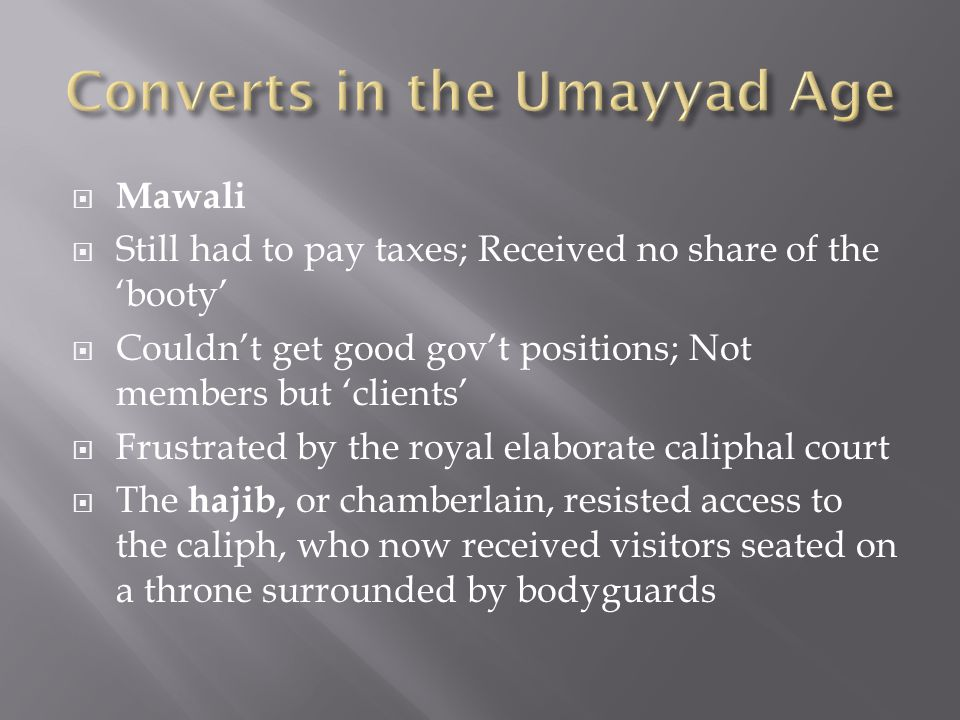  Mawali  Still had to pay taxes; Received no share of the 'booty'  Couldn't get good gov't positions; Not members but 'clients'  Frustrated by the royal elaborate caliphal court  The hajib, or chamberlain, resisted access to the caliph, who now received visitors seated on a throne surrounded by bodyguards