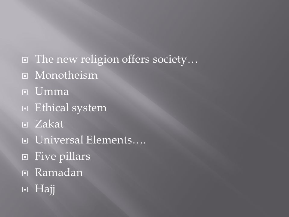  The new religion offers society…  Monotheism  Umma  Ethical system  Zakat  Universal Elements….
