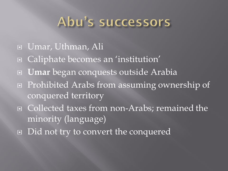  Umar, Uthman, Ali  Caliphate becomes an 'institution'  Umar began conquests outside Arabia  Prohibited Arabs from assuming ownership of conquered territory  Collected taxes from non-Arabs; remained the minority (language)  Did not try to convert the conquered