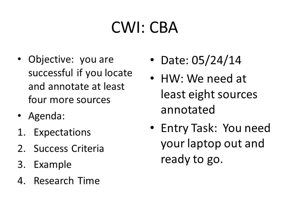 CWI: CBA Objective: you are successful if you locate and annotate at least four more sources Agenda: 1.Expectations 2.Success Criteria 3.Example 4.Research Time Date: 05/24/14 HW: We need at least eight sources annotated Entry Task: You need your laptop out and ready to go.