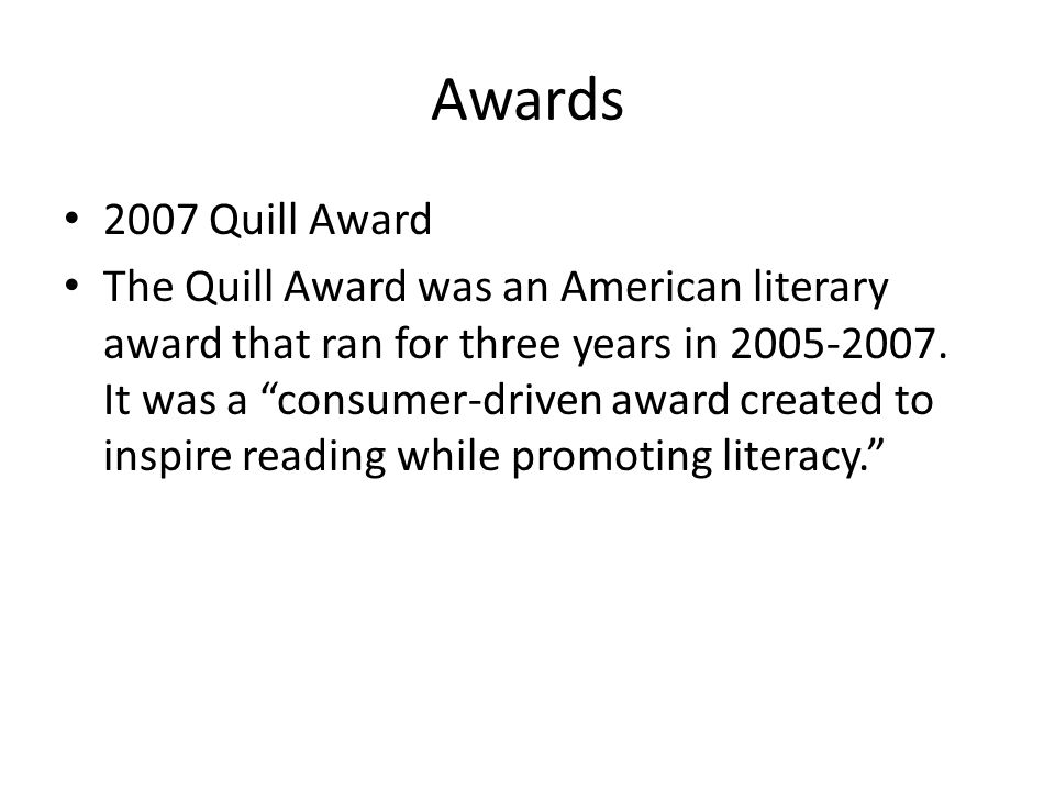 Awards 2007 Quill Award The Quill Award was an American literary award that ran for three years in 2005-2007.