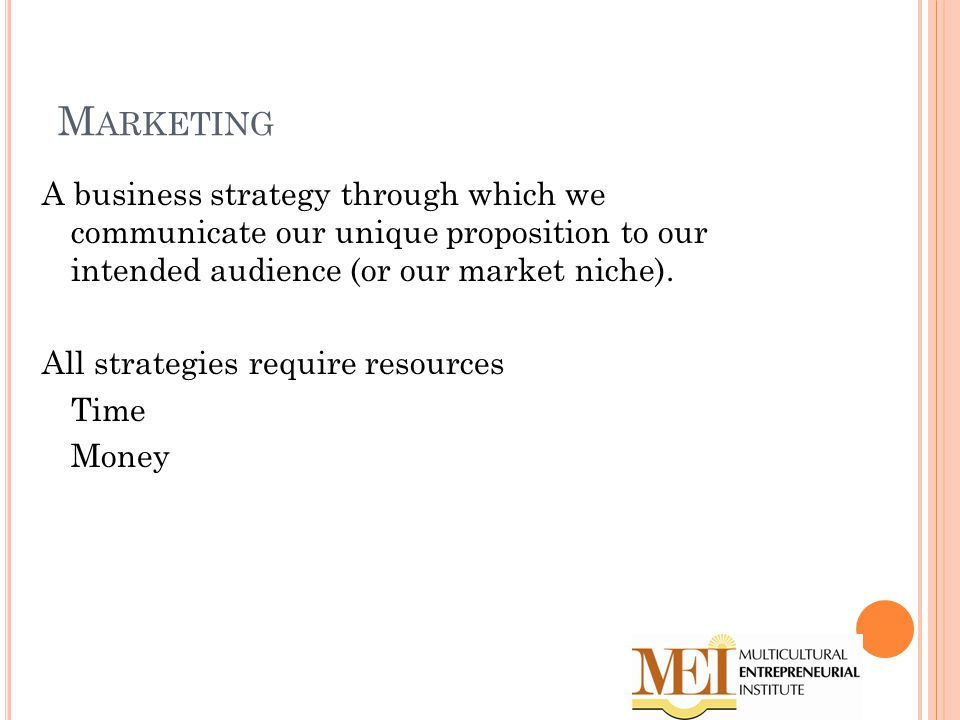 M ARKETING A business strategy through which we communicate our unique proposition to our intended audience (or our market niche).