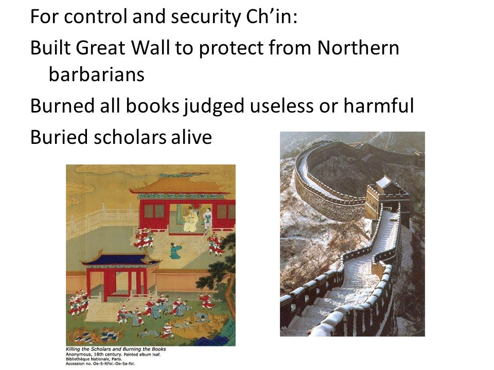 For control and security Ch'in: Built Great Wall to protect from Northern barbarians Burned all books judged useless or harmful Buried scholars alive