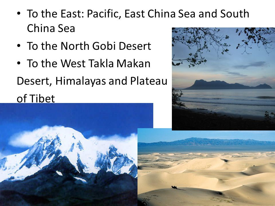 To the East: Pacific, East China Sea and South China Sea To the North Gobi Desert To the West Takla Makan Desert, Himalayas and Plateau of Tibet