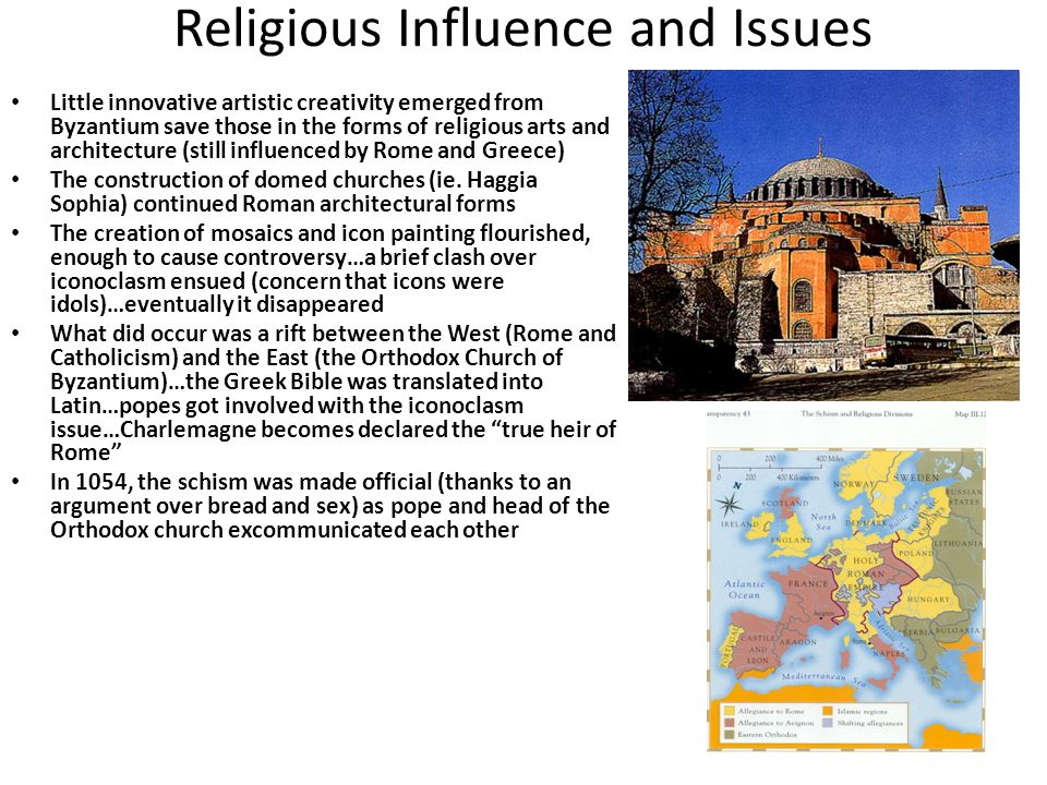 Religious Influence and Issues Little innovative artistic creativity emerged from Byzantium save those in the forms of religious arts and architecture (still influenced by Rome and Greece) The construction of domed churches (ie.