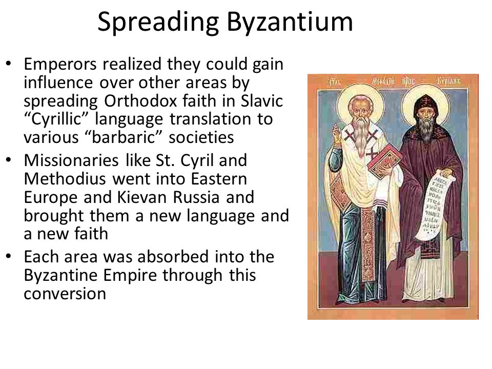 Spreading Byzantium Emperors realized they could gain influence over other areas by spreading Orthodox faith in Slavic Cyrillic language translation to various barbaric societies Missionaries like St.
