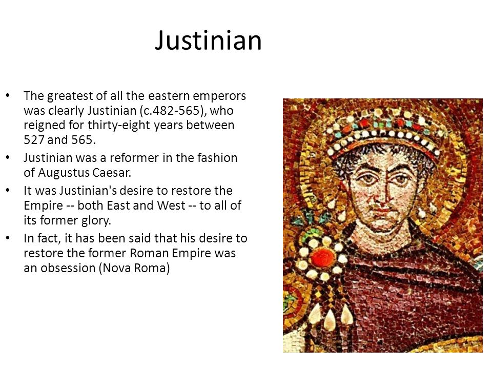 Justinian The greatest of all the eastern emperors was clearly Justinian (c.482-565), who reigned for thirty-eight years between 527 and 565.