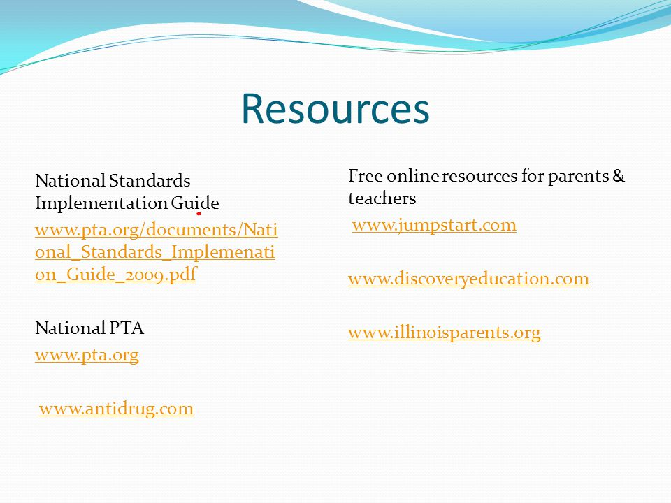 Resources National Standards Implementation Guide www.pta.org/documents/Nati onal_Standards_Implemenati on_Guide_2009.pdf National PTA www.pta.org www.antidrug.com Free online resources for parents & teachers www.jumpstart.com www.discoveryeducation.com www.illinoisparents.org