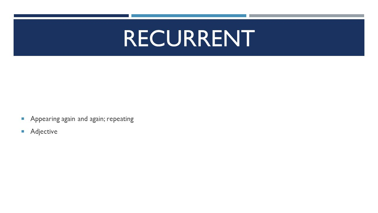 RECURRENT  Appearing again and again; repeating  Adjective