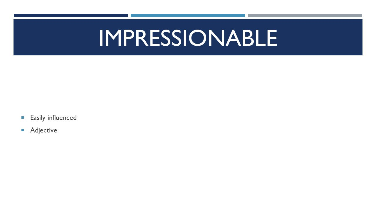 IMPRESSIONABLE  Easily influenced  Adjective