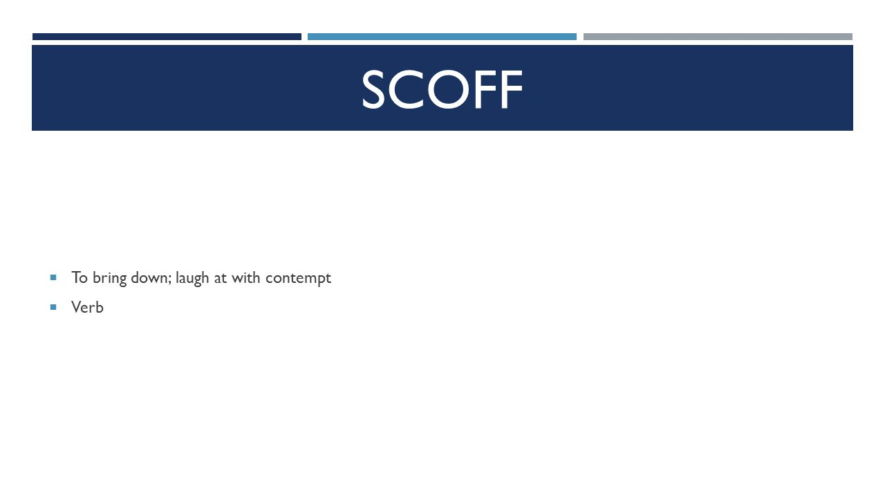 SCOFF  To bring down; laugh at with contempt  Verb