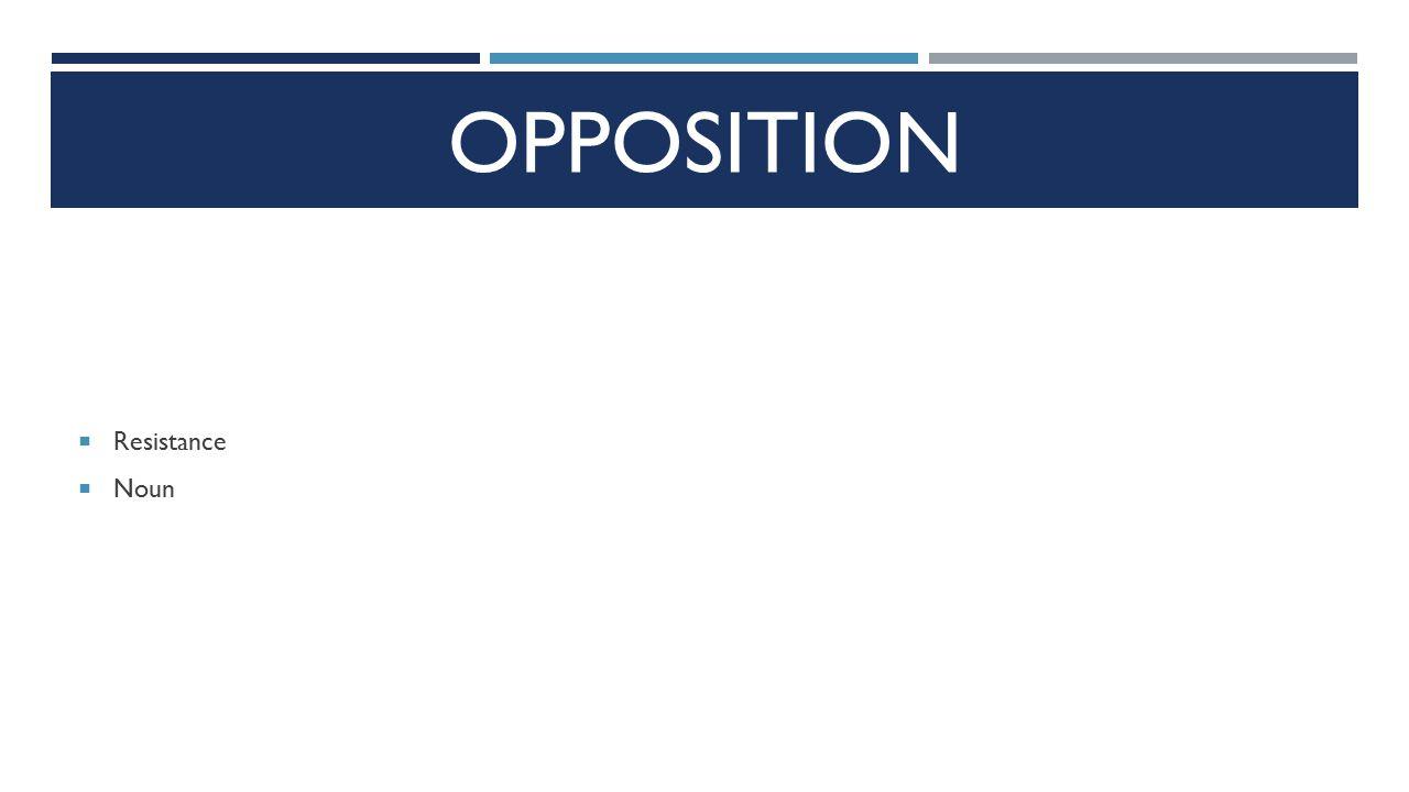 OPPOSITION  Resistance  Noun