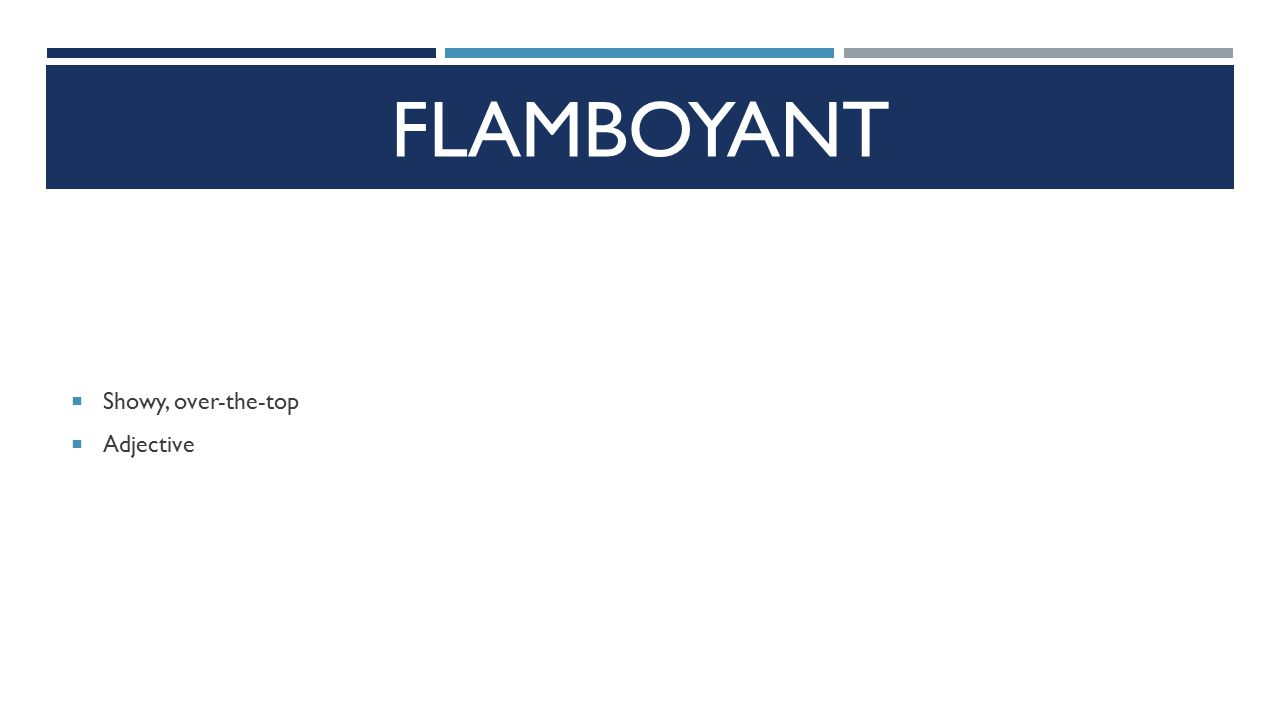 FLAMBOYANT  Showy, over-the-top  Adjective