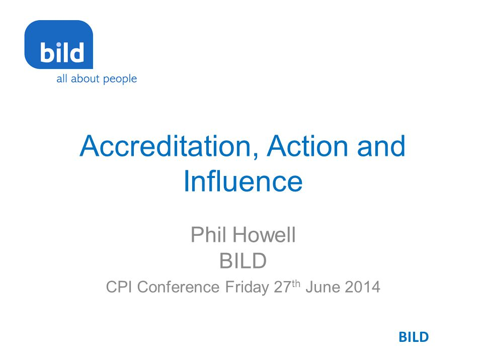 Accreditation, Action and Influence Phil Howell BILD CPI Conference Friday 27 th June 2014 BILD
