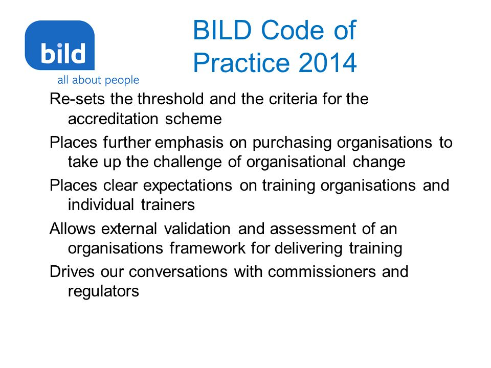BILD Code of Practice 2014 Re-sets the threshold and the criteria for the accreditation scheme Places further emphasis on purchasing organisations to take up the challenge of organisational change Places clear expectations on training organisations and individual trainers Allows external validation and assessment of an organisations framework for delivering training Drives our conversations with commissioners and regulators