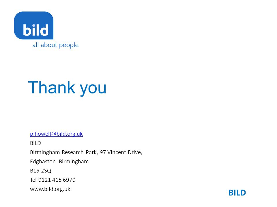 Thank you p.howell@bild.org.uk BILD Birmingham Research Park, 97 Vincent Drive, Edgbaston Birmingham B15 2SQ Tel 0121 415 6970 www.bild.org.uk BILD