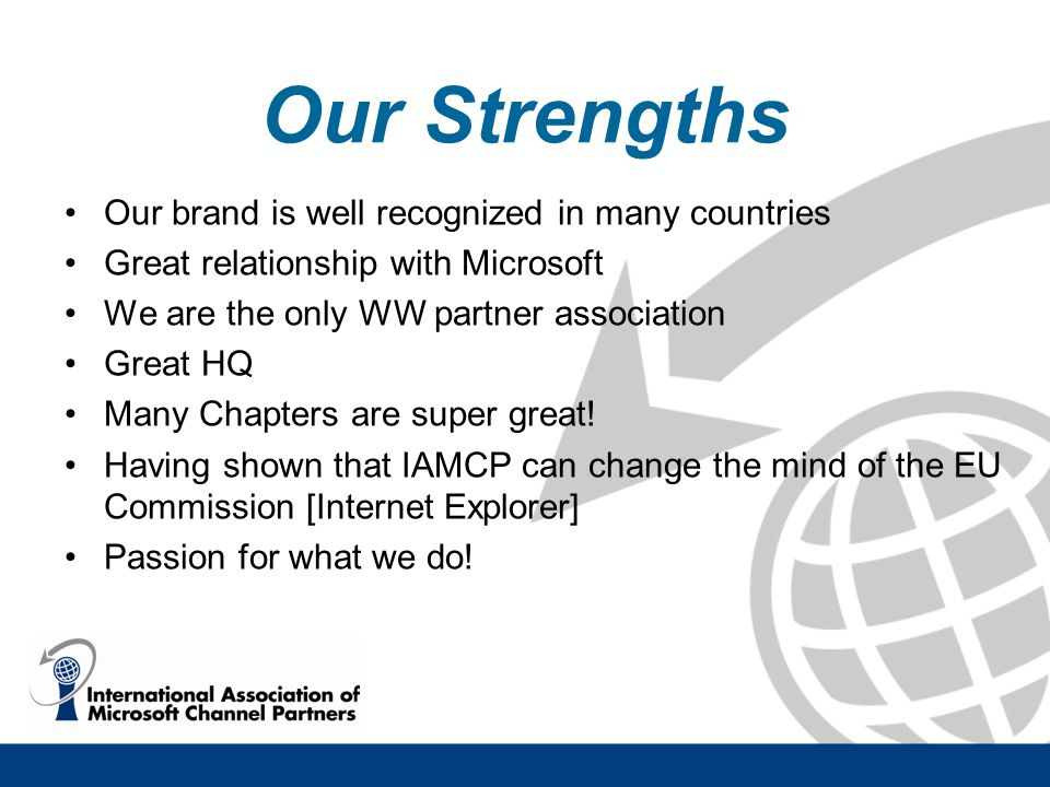 Our Strengths Our brand is well recognized in many countries Great relationship with Microsoft We are the only WW partner association Great HQ Many Chapters are super great.