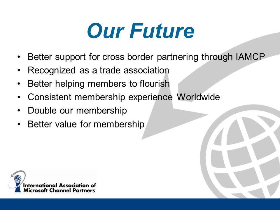 Our Future Better support for cross border partnering through IAMCP Recognized as a trade association Better helping members to flourish Consistent membership experience Worldwide Double our membership Better value for membership