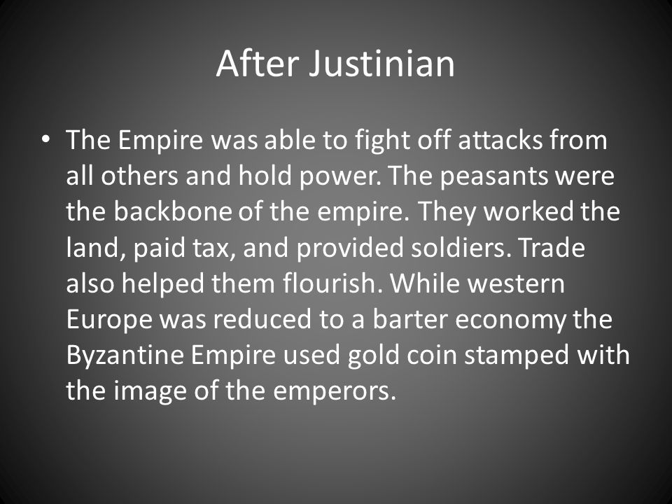 After Justinian The Empire was able to fight off attacks from all others and hold power. The peasants were the backbone of the empire. They worked the