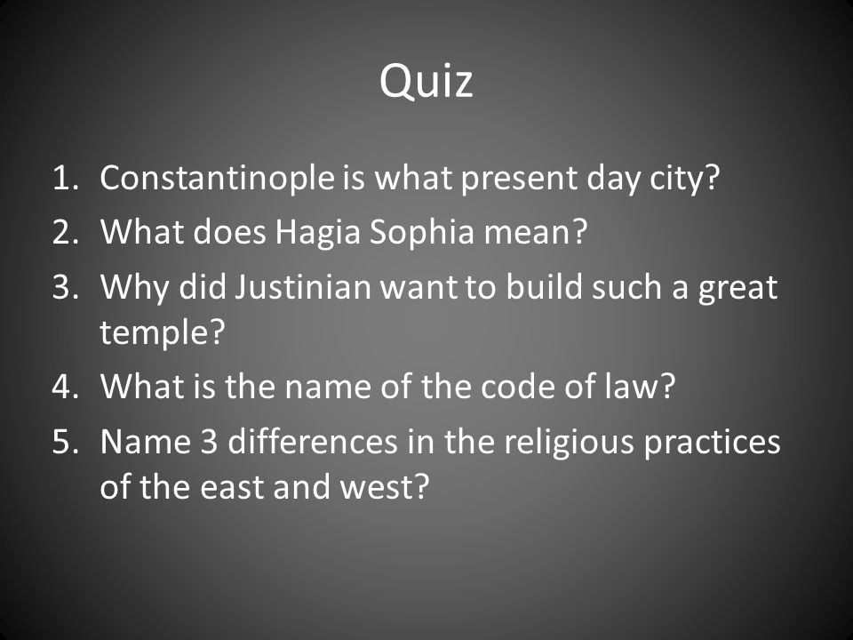 Quiz 1.Constantinople is what present day city? 2.What does Hagia Sophia mean? 3.Why did Justinian want to build such a great temple? 4.What is the na